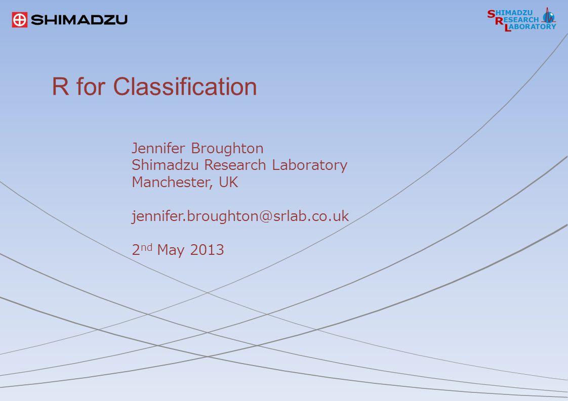 R for Classification Jennifer Broughton Shimadzu Research Laboratory Manchester, UK jennifer.broughton@srlab.co.uk 2 nd May 2013
