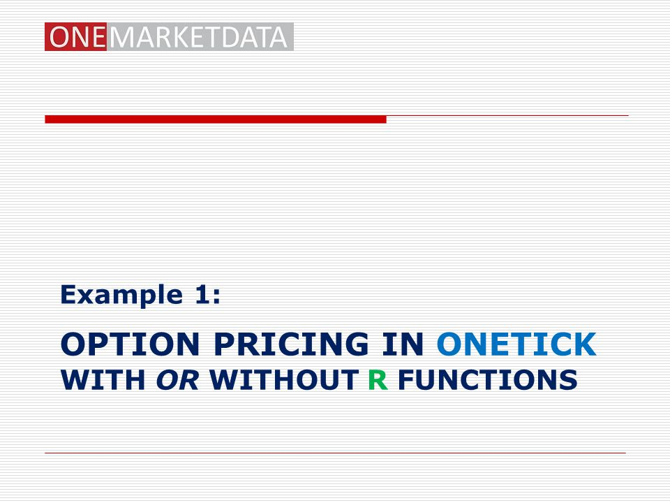 OPTION PRICING IN ONETICK WITH OR WITHOUT R FUNCTIONS Example 1: