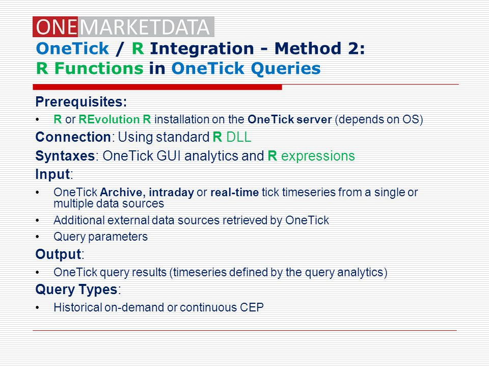 OneTick / R Integration - Method 2: R Functions in OneTick Queries Prerequisites: R or REvolution R installation on the OneTick server (depends on OS) Connection: Using standard R DLL Syntaxes: OneTick GUI analytics and R expressions Input: OneTick Archive, intraday or real-time tick timeseries from a single or multiple data sources Additional external data sources retrieved by OneTick Query parameters Output: OneTick query results (timeseries defined by the query analytics) Query Types: Historical on-demand or continuous CEP