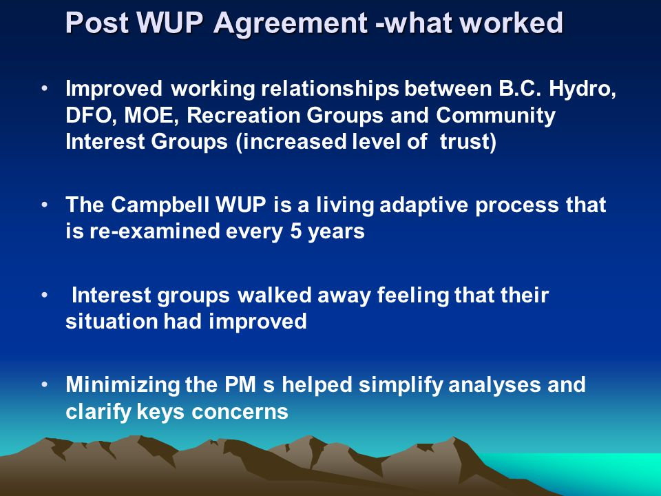 Post WUP Agreement -what worked Improved working relationships between B.C. Hydro, DFO, MOE, Recreation Groups and Community Interest Groups (increase