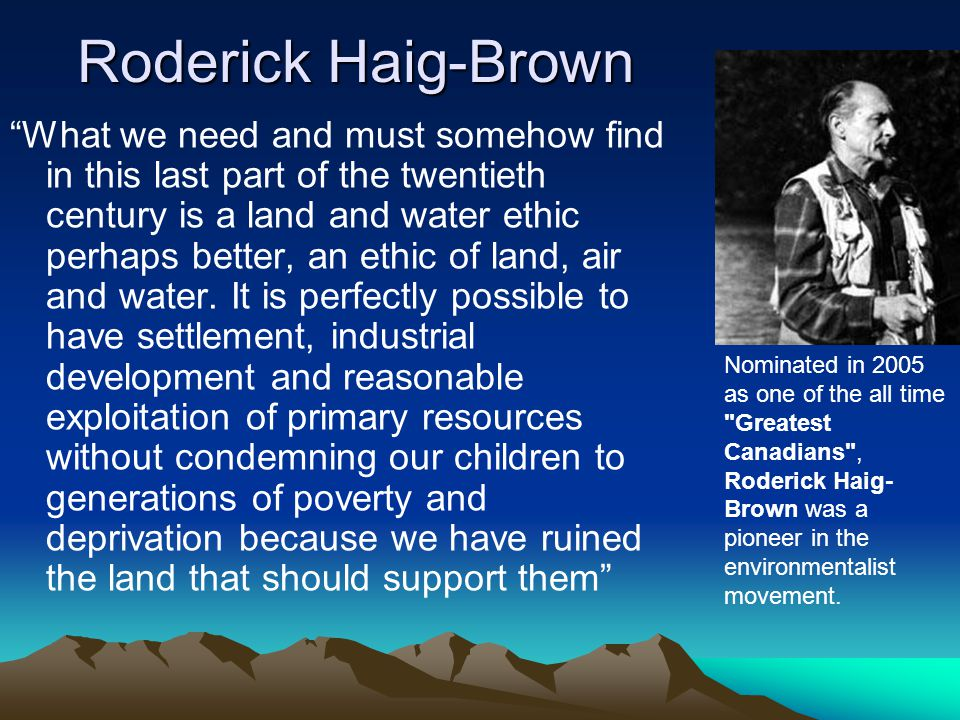 Roderick Haig-Brown What we need and must somehow find in this last part of the twentieth century is a land and water ethic perhaps better, an ethic of land, air and water.