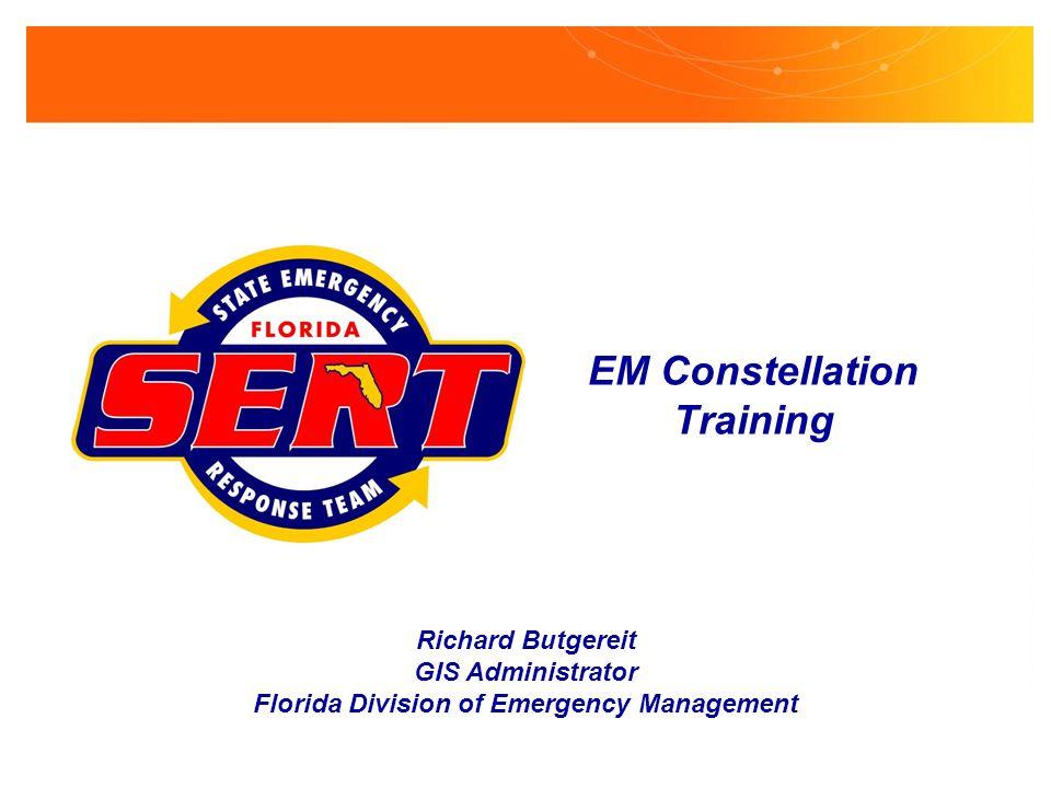 EM Constellation Training Richard Butgereit GIS Administrator Florida Division of Emergency Management