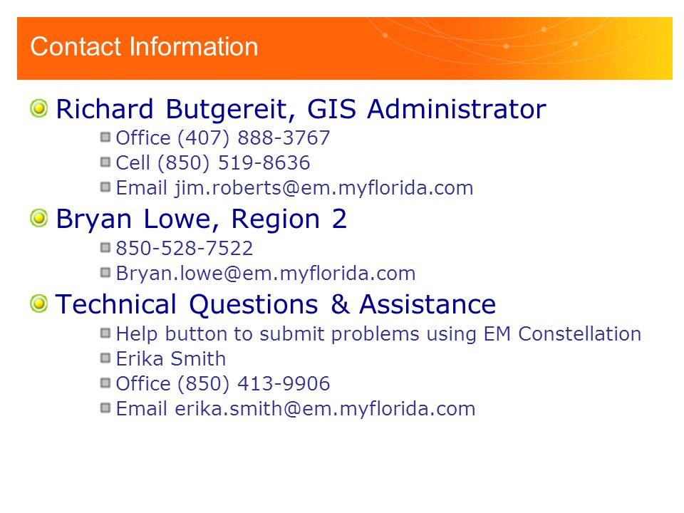 Contact Information Richard Butgereit, GIS Administrator Office (407) 888-3767 Cell (850) 519-8636 Email jim.roberts@em.myflorida.com Bryan Lowe, Region 2 850-528-7522 Bryan.lowe@em.myflorida.com Technical Questions & Assistance Help button to submit problems using EM Constellation Erika Smith Office (850) 413-9906 Email erika.smith@em.myflorida.com