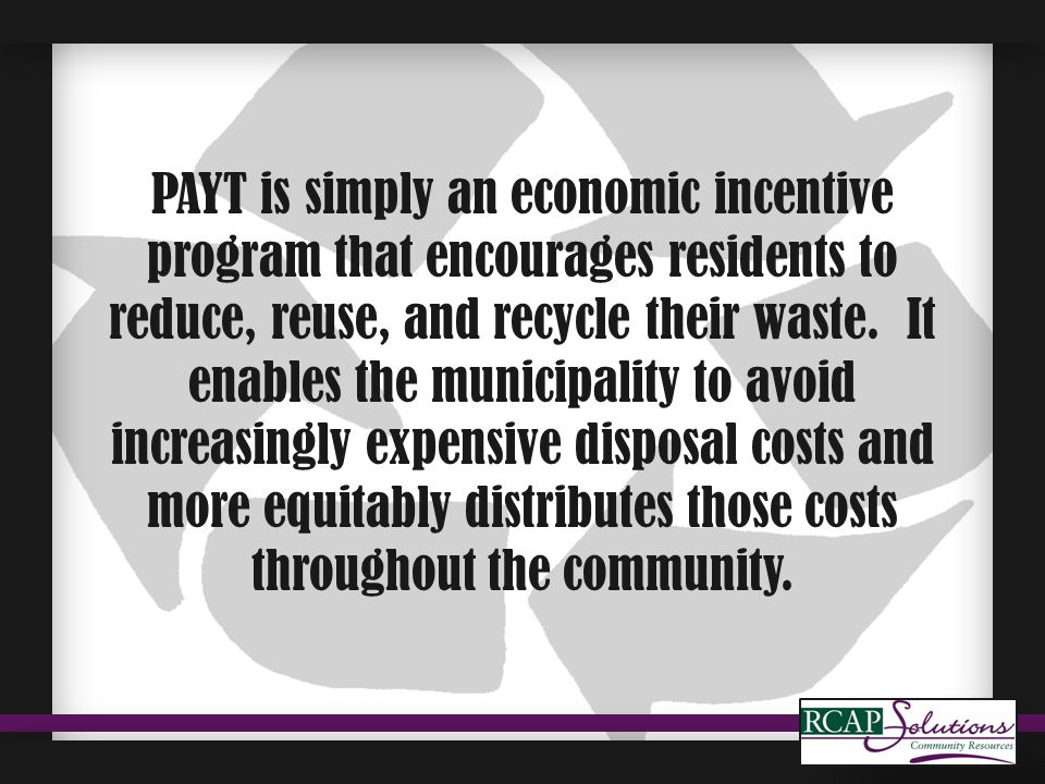 PAYT is simply an economic incentive program that encourages residents to reduce, reuse, and recycle their waste. It enables the municipality to avoid