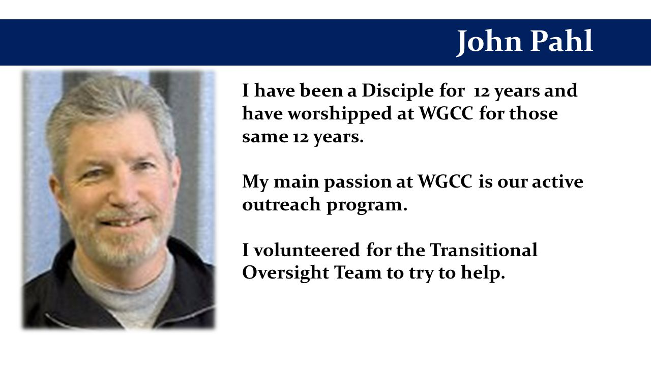 John Pahl I have been a Disciple for 12 years and have worshipped at WGCC for those same 12 years.