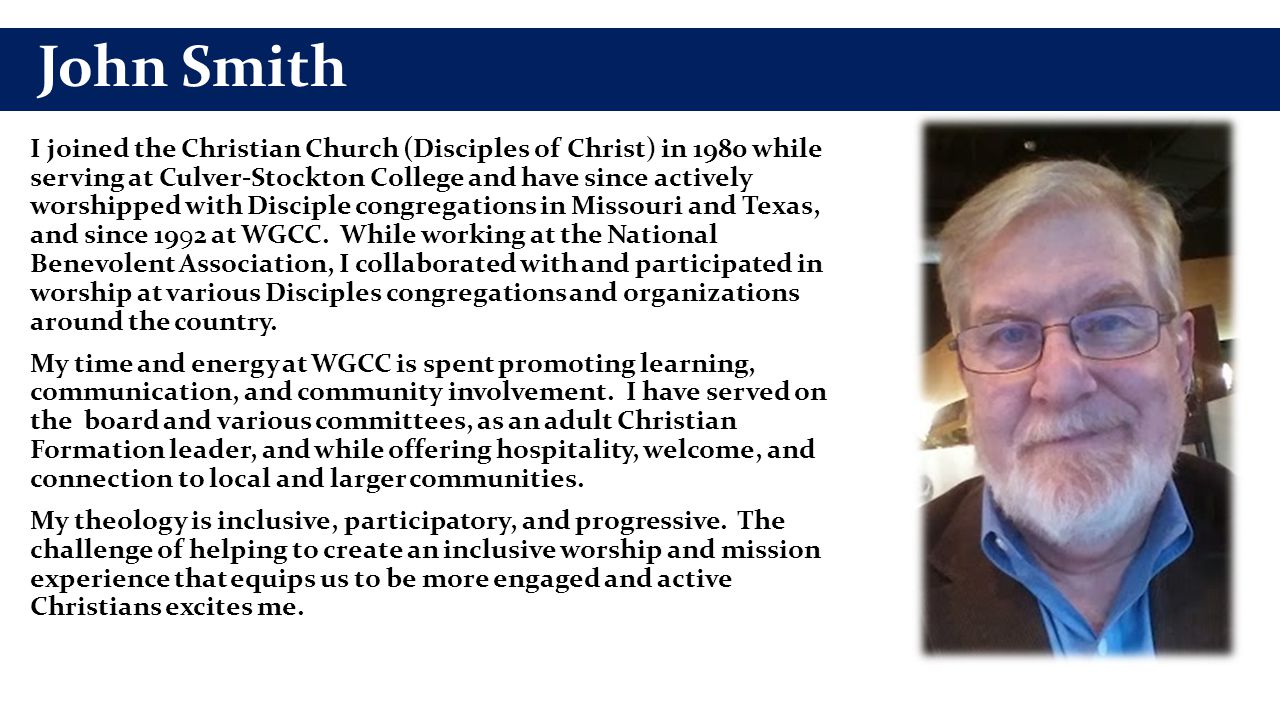 John Smith I joined the Christian Church (Disciples of Christ) in 1980 while serving at Culver-Stockton College and have since actively worshipped wit