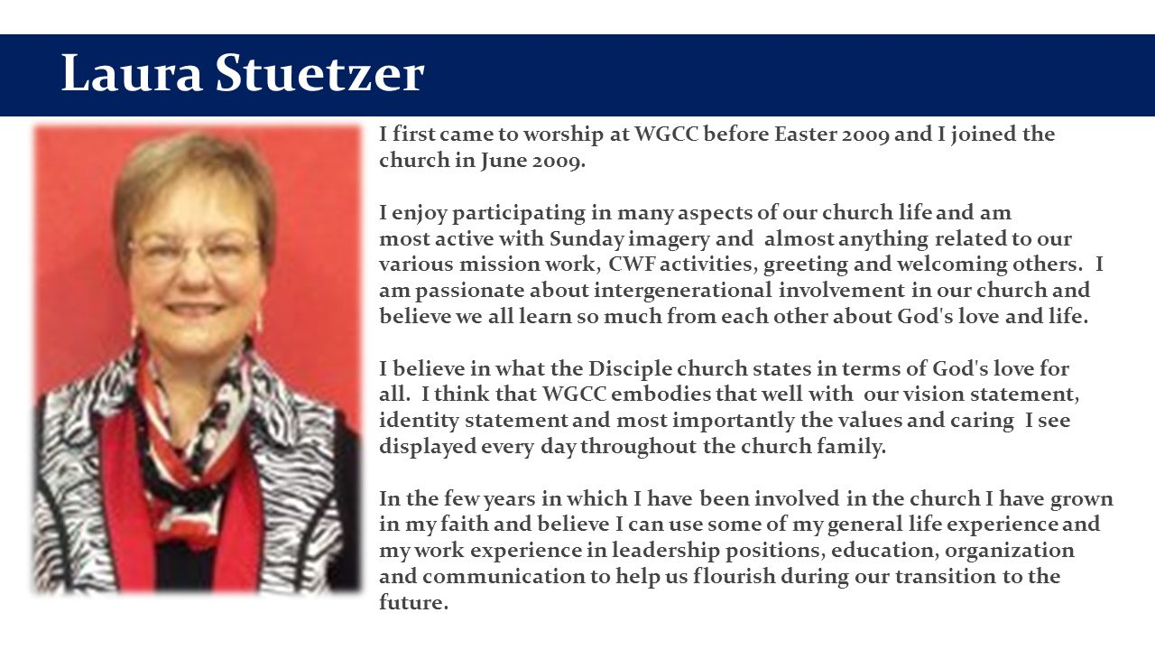 Laura Stuetzer I first came to worship at WGCC before Easter 2009 and I joined the church in June 2009. I enjoy participating in many aspects of our c