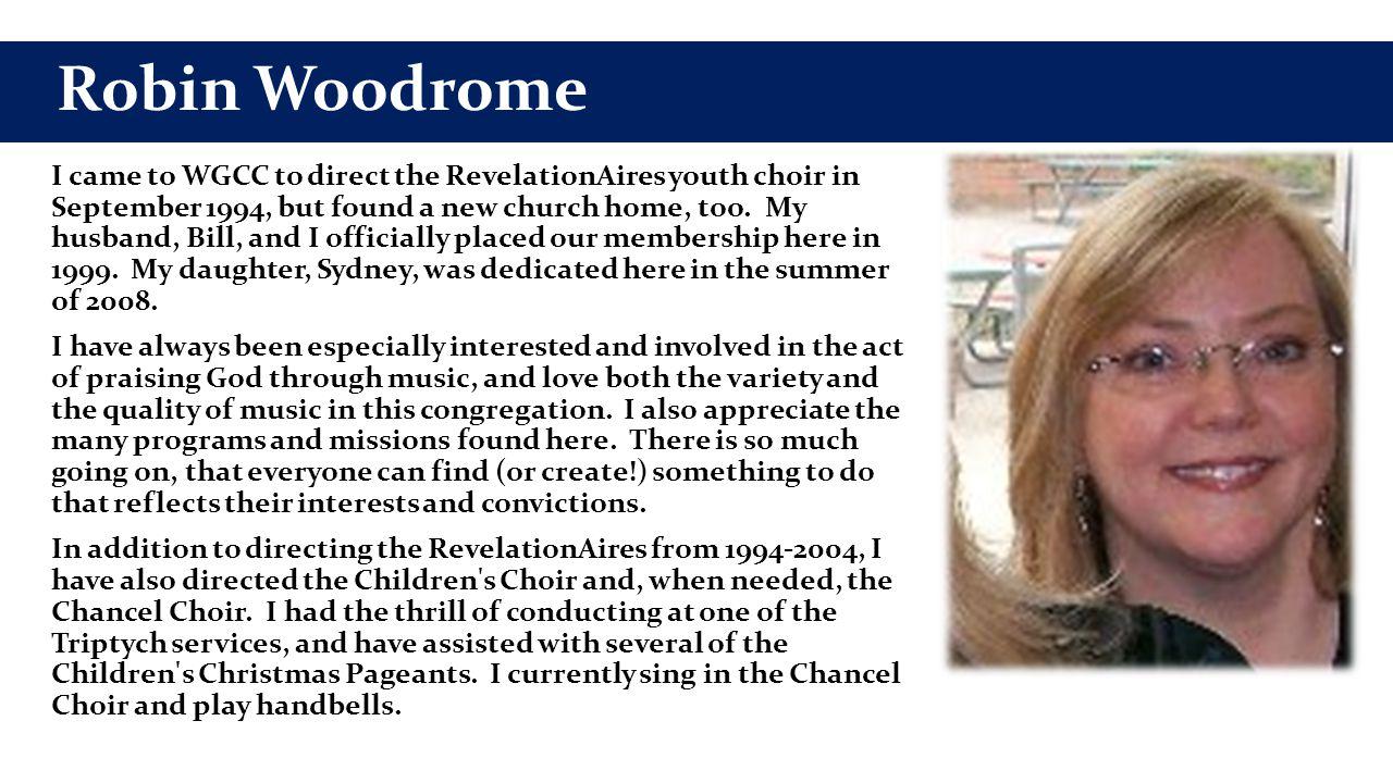 Robin Woodrome I came to WGCC to direct the RevelationAires youth choir in September 1994, but found a new church home, too.