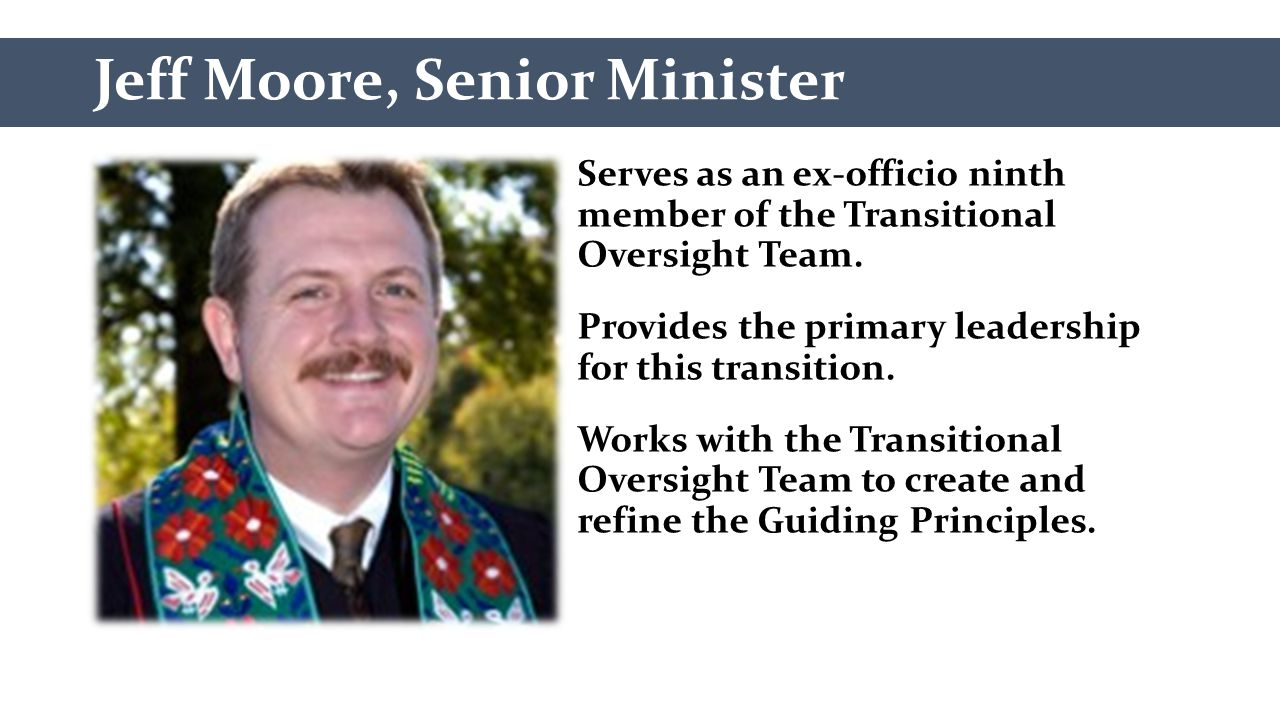 Jeff Moore, Senior Minister Serves as an ex-officio ninth member of the Transitional Oversight Team. Provides the primary leadership for this transiti