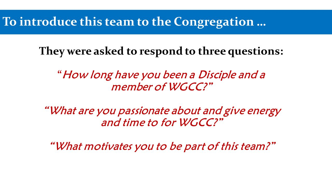 To introduce this team to the Congregation … They were asked to respond to three questions: How long have you been a Disciple and a member of WGCC What are you passionate about and give energy and time to for WGCC What motivates you to be part of this team