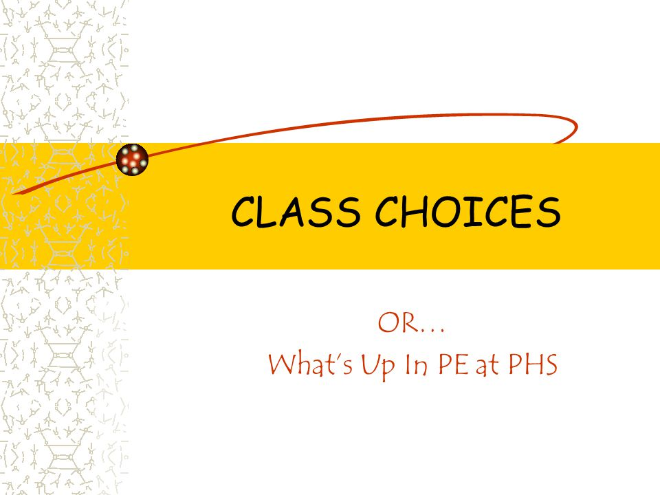 CLASS CHOICES OR… What's Up In PE at PHS