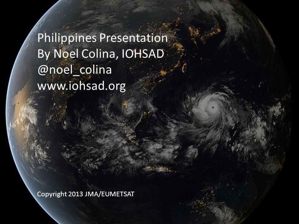 Philippines Presentation By Noel Colina, IOHSAD @noel_colina www.iohsad.org Copyright 2013 JMA/EUMETSAT