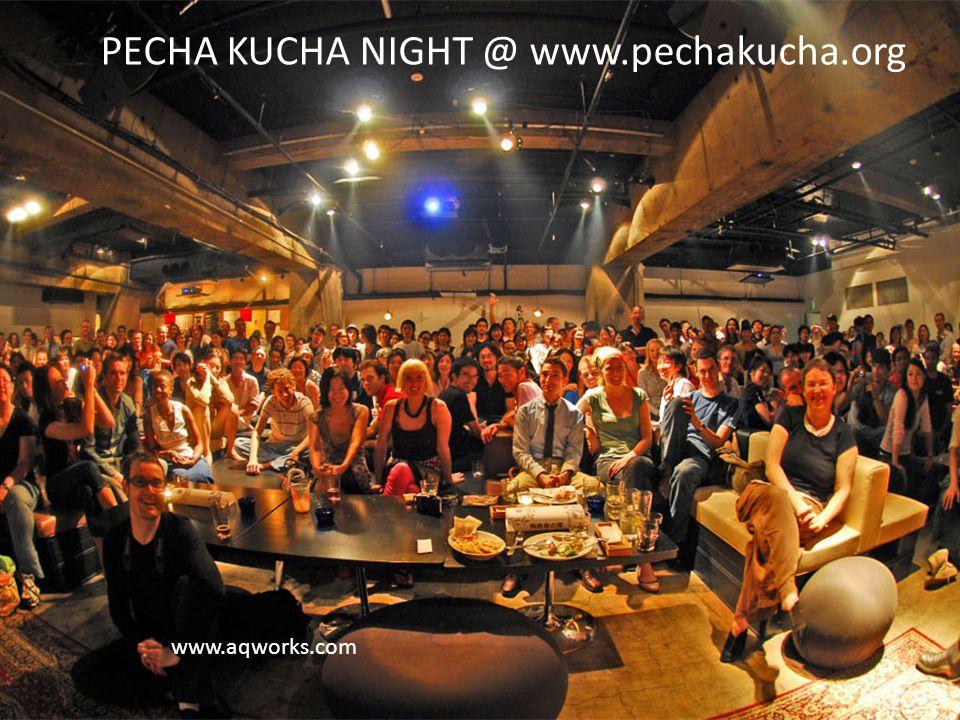 www.aqworks.com PECHA KUCHA NIGHT @ www.pechakucha.org