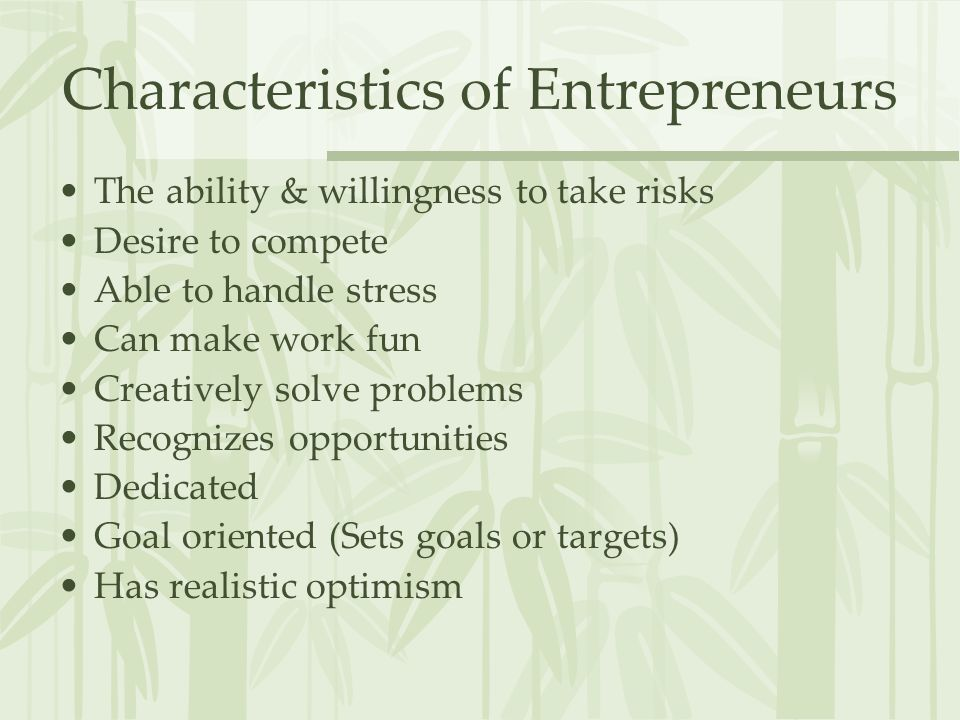 Characteristics of Entrepreneurs The ability & willingness to take risks Desire to compete Able to handle stress Can make work fun Creatively solve problems Recognizes opportunities Dedicated Goal oriented (Sets goals or targets) Has realistic optimism