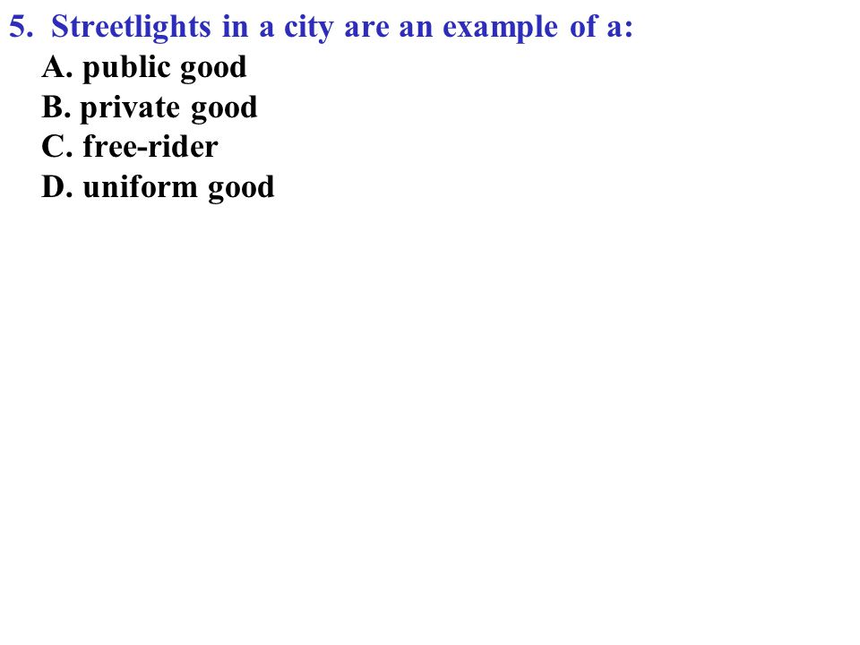 5.Streetlights in a city are an example of a: A. public good B.