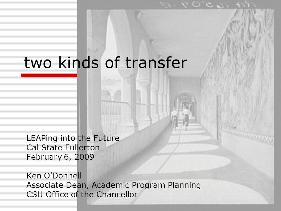 two kinds of transfer LEAPing into the Future Cal State Fullerton February 6, 2009 Ken O'Donnell Associate Dean, Academic Program Planning CSU Office of the Chancellor