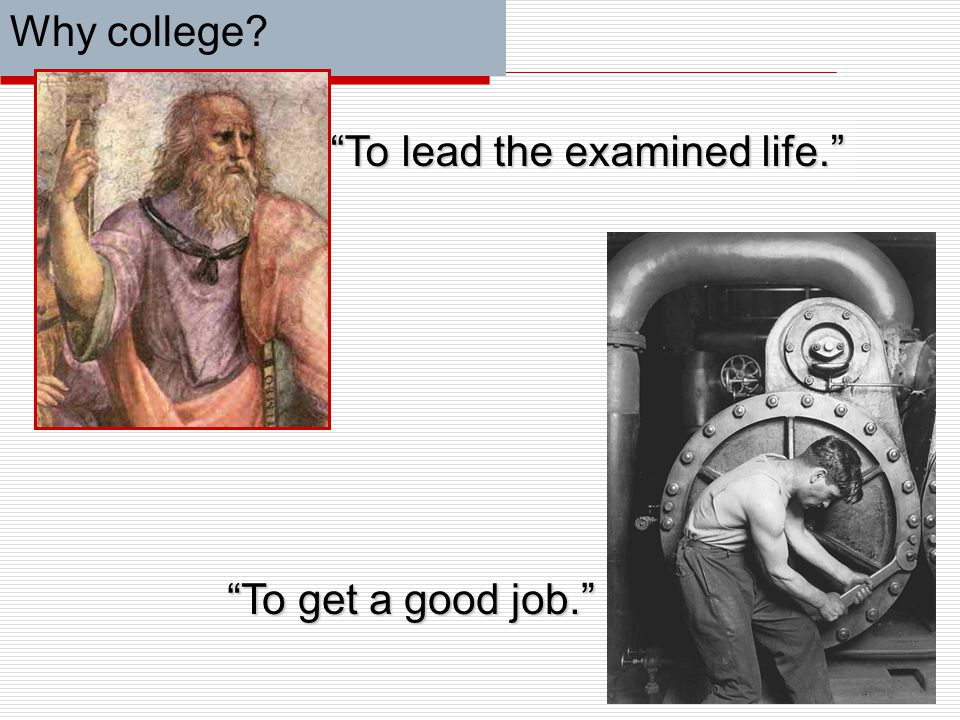 Why college? To get a good job. To lead the examined life.