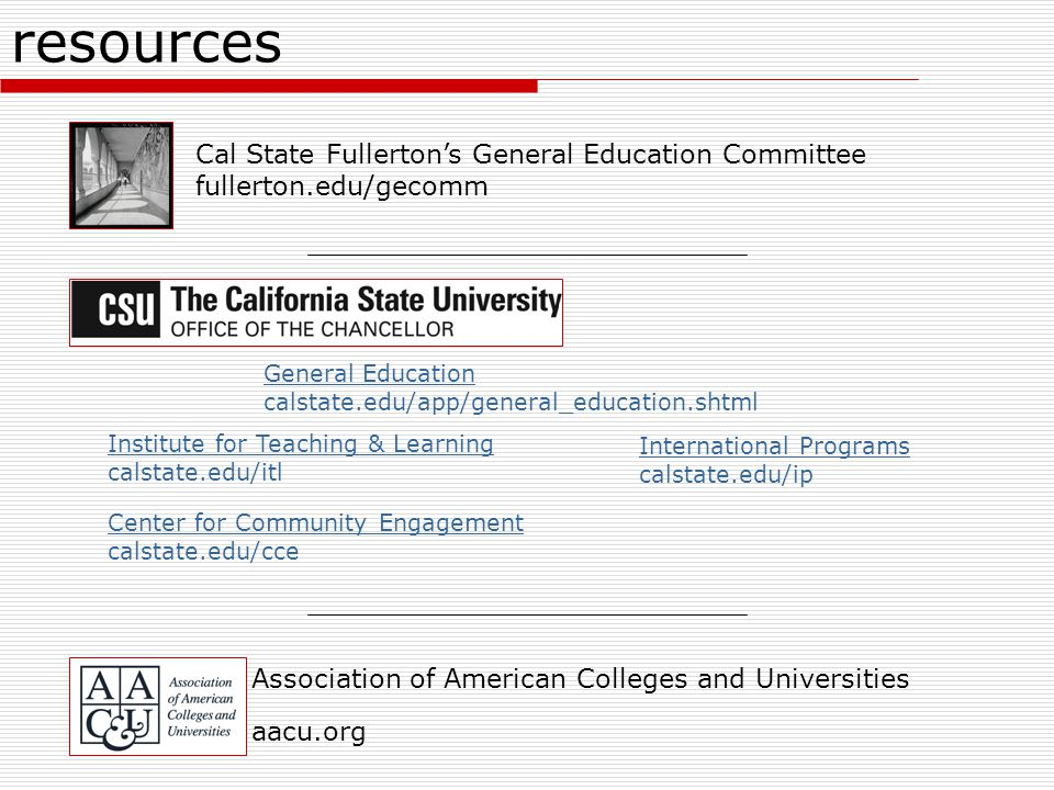 resources Association of American Colleges and Universities aacu.org General Education calstate.edu/app/general_education.shtml Institute for Teaching & Learning calstate.edu/itl Center for Community Engagement calstate.edu/cce International Programs calstate.edu/ip Cal State Fullerton's General Education Committee fullerton.edu/gecomm