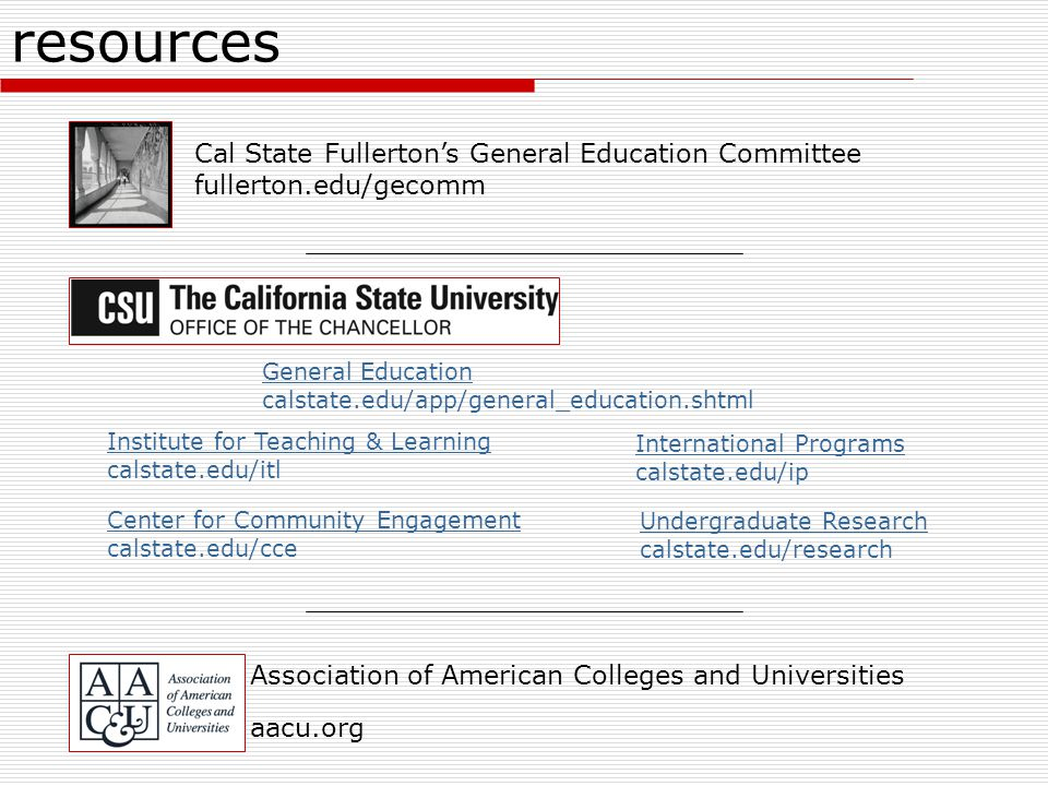 resources Association of American Colleges and Universities aacu.org General Education calstate.edu/app/general_education.shtml Institute for Teaching & Learning calstate.edu/itl Center for Community Engagement calstate.edu/cce International Programs calstate.edu/ip Undergraduate Research calstate.edu/research Cal State Fullerton's General Education Committee fullerton.edu/gecomm