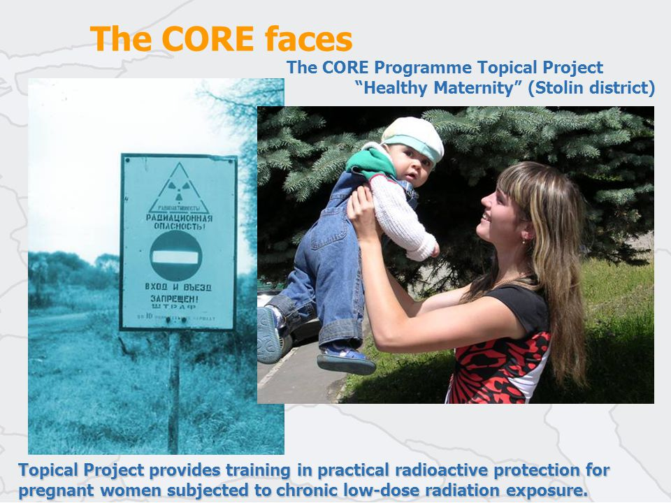 The CORE faces The CORE Programme Topical Project Healthy Maternity (Stolin district) Topical Project provides training in practical radioactive protection for pregnant women subjected to chronic low-dose radiation exposure.