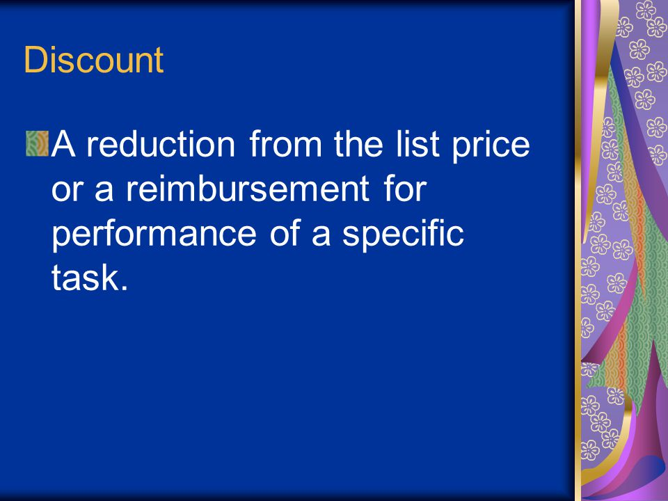 Discount A reduction from the list price or a reimbursement for performance of a specific task.