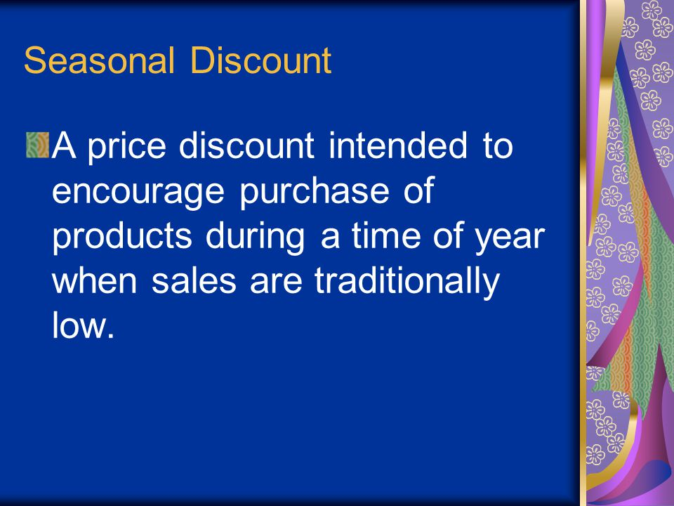 Seasonal Discount A price discount intended to encourage purchase of products during a time of year when sales are traditionally low.