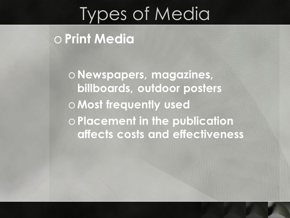 Types of Media o Print Media o Newspapers, magazines, billboards, outdoor posters o Most frequently used o Placement in the publication affects costs and effectiveness