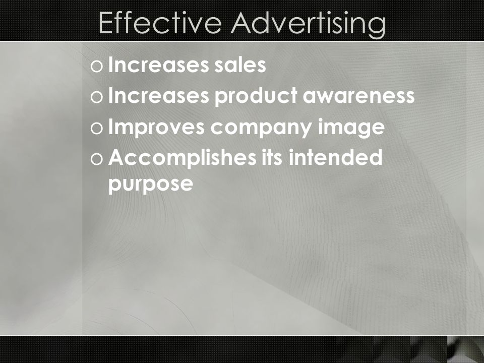 Effective Advertising o Increases sales o Increases product awareness o Improves company image o Accomplishes its intended purpose