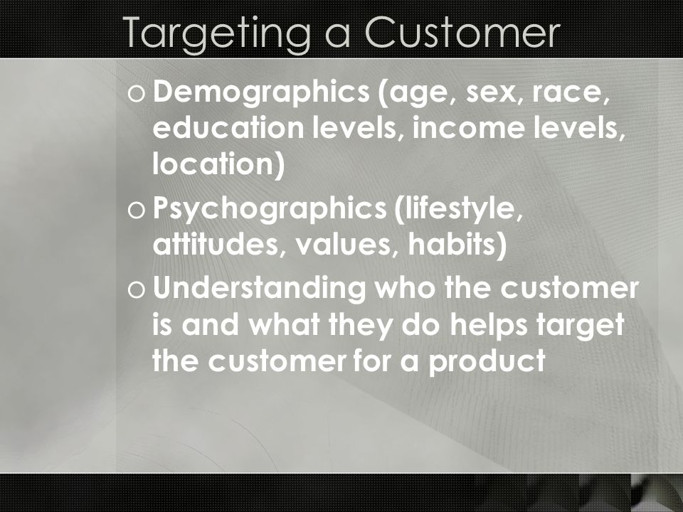 Targeting a Customer o Demographics (age, sex, race, education levels, income levels, location) o Psychographics (lifestyle, attitudes, values, habits) o Understanding who the customer is and what they do helps target the customer for a product