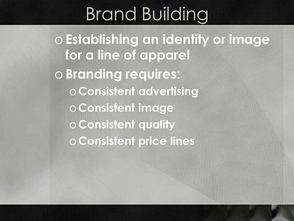 Brand Building o Establishing an identity or image for a line of apparel o Branding requires: o Consistent advertising o Consistent image o Consistent quality o Consistent price lines