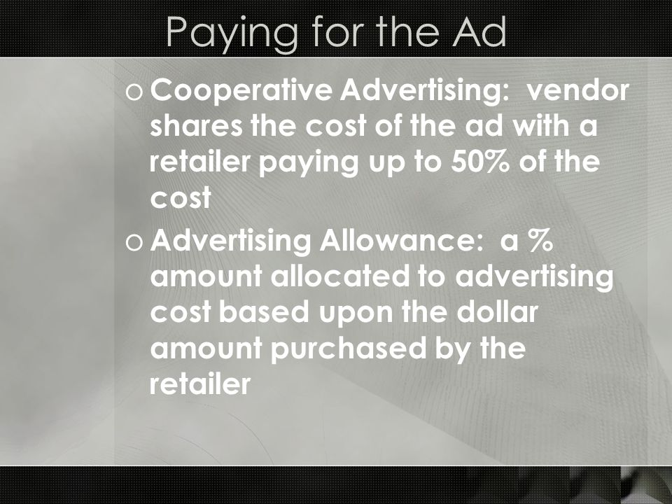 Paying for the Ad o Cooperative Advertising: vendor shares the cost of the ad with a retailer paying up to 50% of the cost o Advertising Allowance: a % amount allocated to advertising cost based upon the dollar amount purchased by the retailer