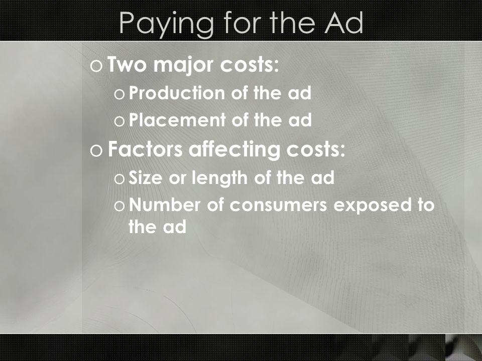 Paying for the Ad o Two major costs: o Production of the ad o Placement of the ad o Factors affecting costs: o Size or length of the ad o Number of consumers exposed to the ad