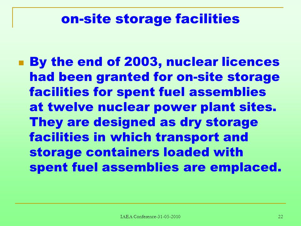 IAEA Conference-31-05-2010 22 on-site storage facilities By the end of 2003, nuclear licences had been granted for on-site storage facilities for spent fuel assemblies at twelve nuclear power plant sites.