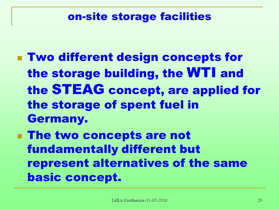 IAEA Conference-31-05-2010 29 on-site storage facilities Two different design concepts for the storage building, the WTI and the STEAG concept, are applied for the storage of spent fuel in Germany.