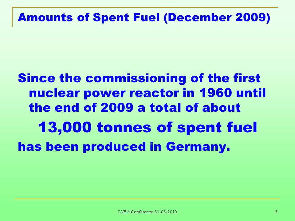 IAEA Conference-31-05-2010 3 Amounts of Spent Fuel (December 2009) Since the commissioning of the first nuclear power reactor in 1960 until the end of 2009 a total of about 13,000 tonnes of spent fuel has been produced in Germany.
