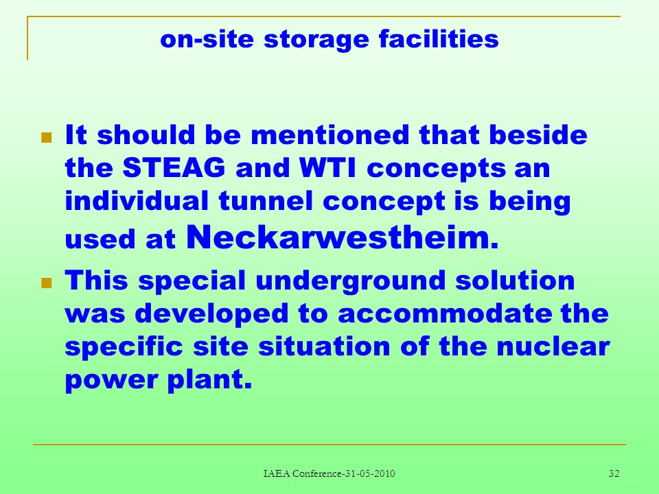 IAEA Conference-31-05-2010 32 on-site storage facilities It should be mentioned that beside the STEAG and WTI concepts an individual tunnel concept is being used at Neckarwestheim.