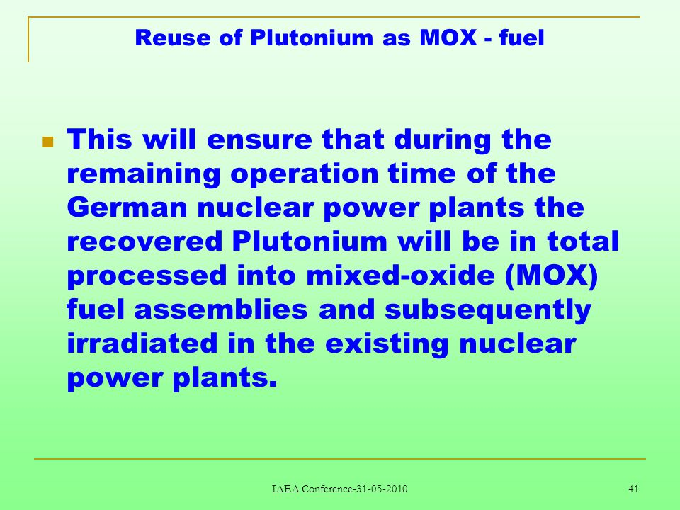 IAEA Conference-31-05-2010 41 Reuse of Plutonium as MOX - fuel This will ensure that during the remaining operation time of the German nuclear power plants the recovered Plutonium will be in total processed into mixed-oxide (MOX) fuel assemblies and subsequently irradiated in the existing nuclear power plants.