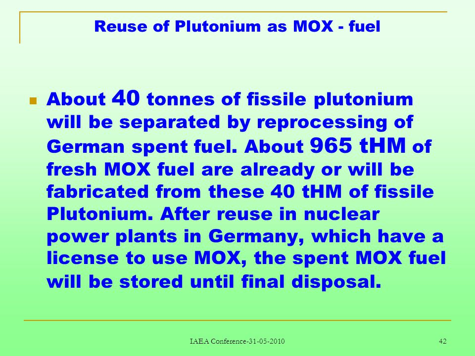 IAEA Conference-31-05-2010 42 Reuse of Plutonium as MOX - fuel About 40 tonnes of fissile plutonium will be separated by reprocessing of German spent fuel.