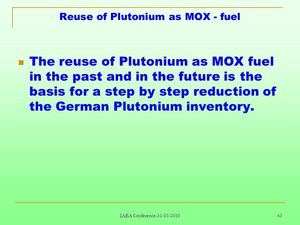 IAEA Conference-31-05-2010 43 Reuse of Plutonium as MOX - fuel The reuse of Plutonium as MOX fuel in the past and in the future is the basis for a step by step reduction of the German Plutonium inventory.