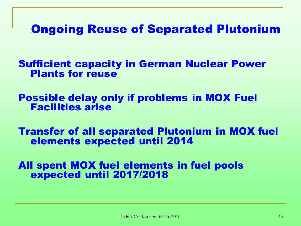 IAEA Conference-31-05-2010 46 Ongoing Reuse of Separated Plutonium Sufficient capacity in German Nuclear Power Plants for reuse Possible delay only if problems in MOX Fuel Facilities arise Transfer of all separated Plutonium in MOX fuel elements expected until 2014 All spent MOX fuel elements in fuel pools expected until 2017/2018