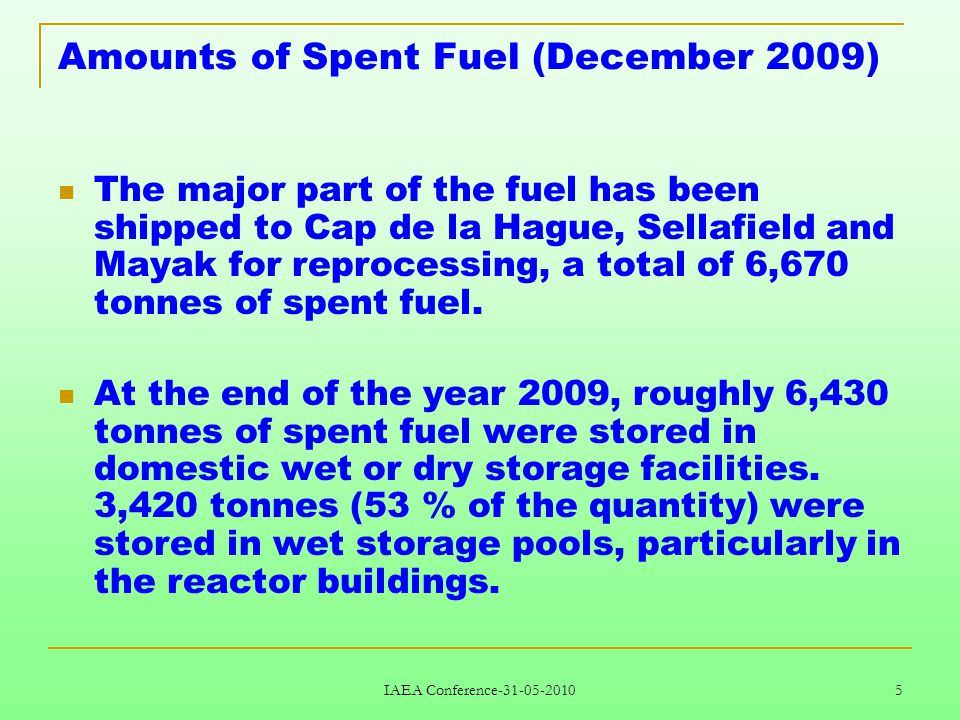 IAEA Conference-31-05-2010 5 Amounts of Spent Fuel (December 2009) The major part of the fuel has been shipped to Cap de la Hague, Sellafield and Mayak for reprocessing, a total of 6,670 tonnes of spent fuel.