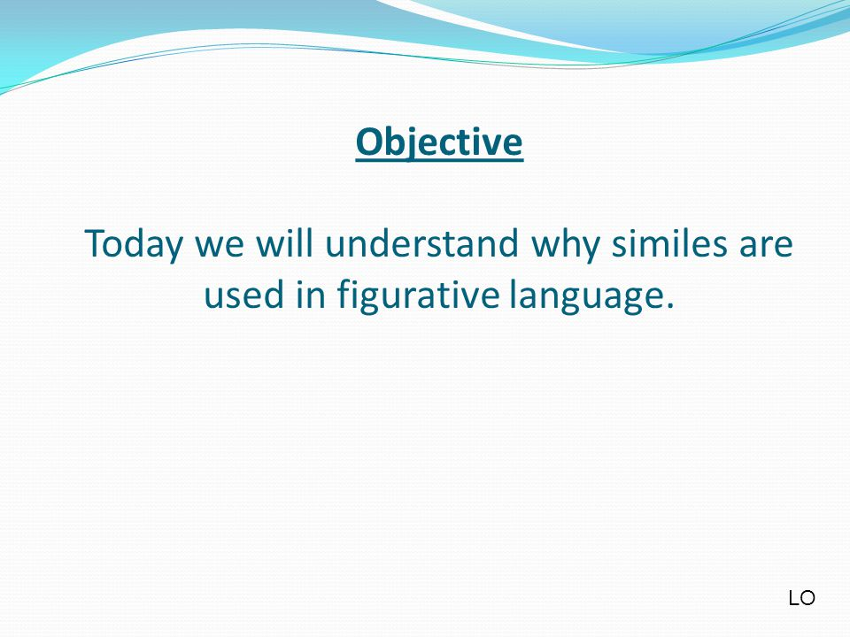 Objective Today we will understand why similes are used in figurative language. LO