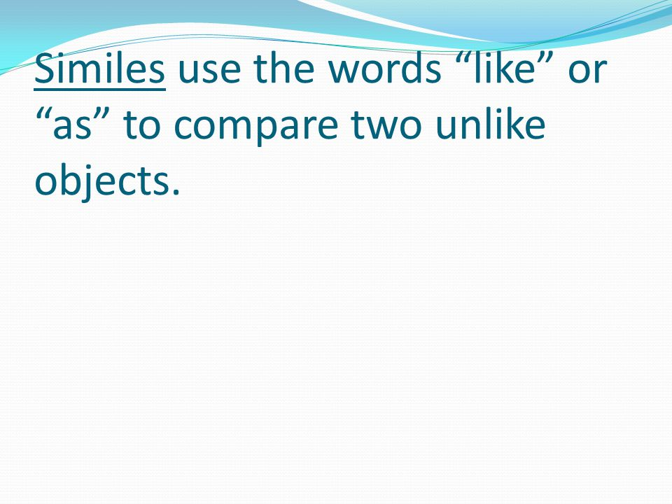 Similes use the words like or as to compare two unlike objects.