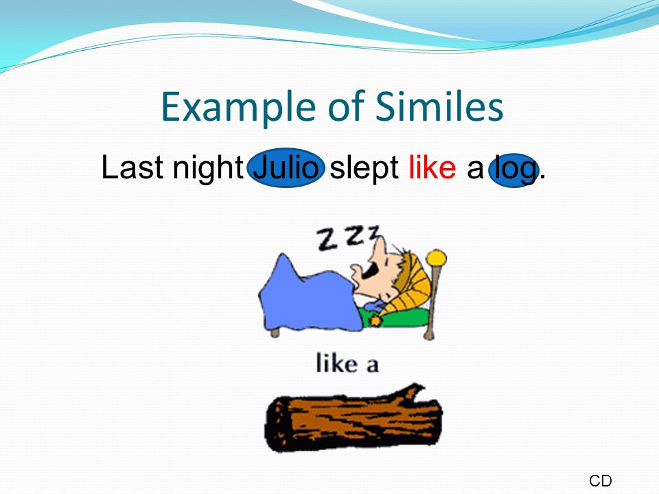 Example of Similes Last night Julio slept like a log. CD