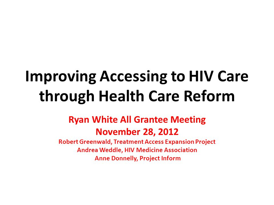 Improving Accessing to HIV Care through Health Care Reform Ryan White All Grantee Meeting November 28, 2012 Robert Greenwald, Treatment Access Expansi