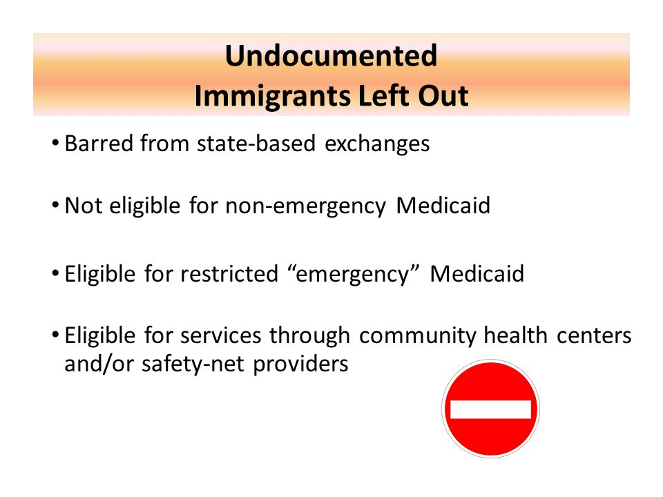 """Undocumented Immigrants Left Out Barred from state-based exchanges Not eligible for non-emergency Medicaid Eligible for restricted """"emergency"""" Medicai"""