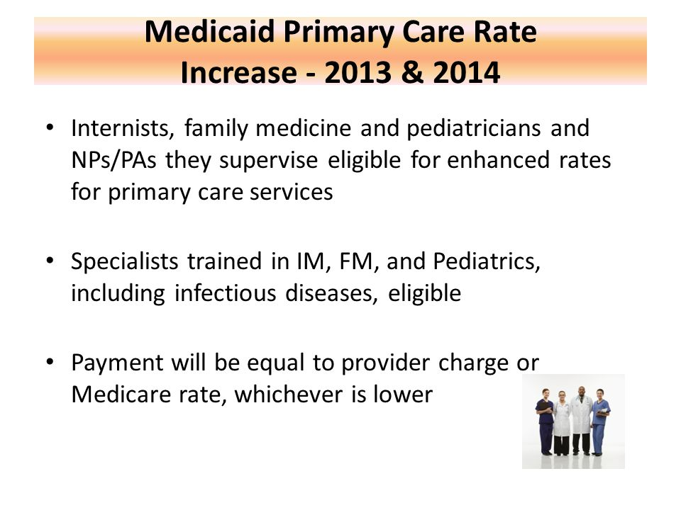 Medicaid Primary Care Rate Increase - 2013 & 2014 Internists, family medicine and pediatricians and NPs/PAs they supervise eligible for enhanced rates for primary care services Specialists trained in IM, FM, and Pediatrics, including infectious diseases, eligible Payment will be equal to provider charge or Medicare rate, whichever is lower