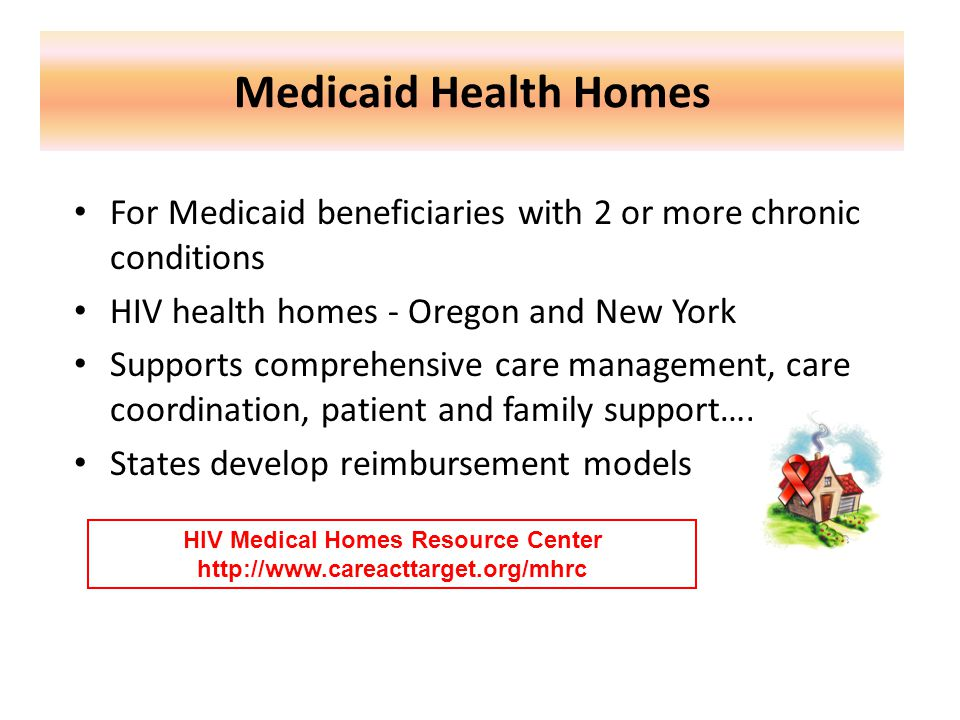 Medicaid Health Homes For Medicaid beneficiaries with 2 or more chronic conditions HIV health homes - Oregon and New York Supports comprehensive care management, care coordination, patient and family support….