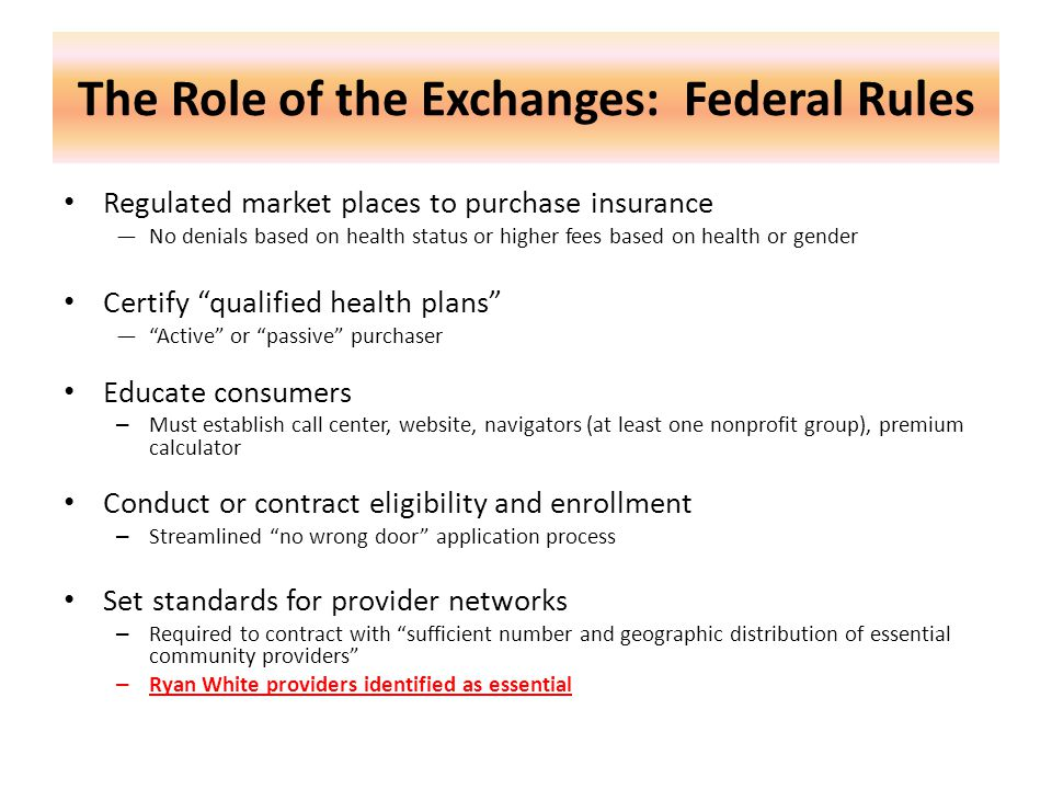 The Role of the Exchanges: Federal Rules Regulated market places to purchase insurance —No denials based on health status or higher fees based on health or gender Certify qualified health plans — Active or passive purchaser Educate consumers – Must establish call center, website, navigators (at least one nonprofit group), premium calculator Conduct or contract eligibility and enrollment – Streamlined no wrong door application process Set standards for provider networks – Required to contract with sufficient number and geographic distribution of essential community providers – Ryan White providers identified as essential