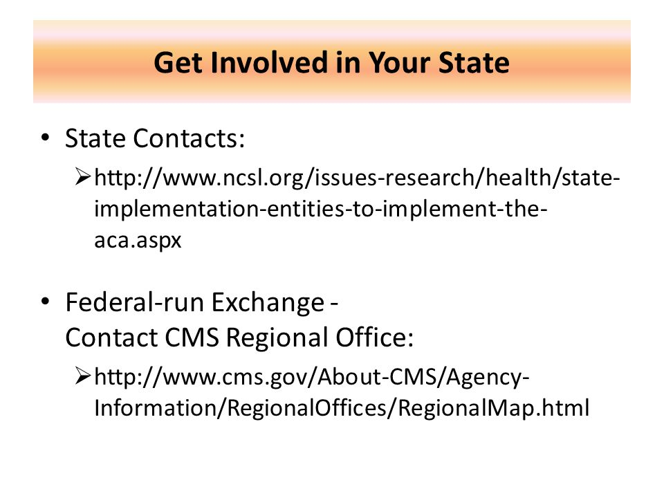Get Involved in Your State State Contacts:  http://www.ncsl.org/issues-research/health/state- implementation-entities-to-implement-the- aca.aspx Federal-run Exchange - Contact CMS Regional Office:  http://www.cms.gov/About-CMS/Agency- Information/RegionalOffices/RegionalMap.html